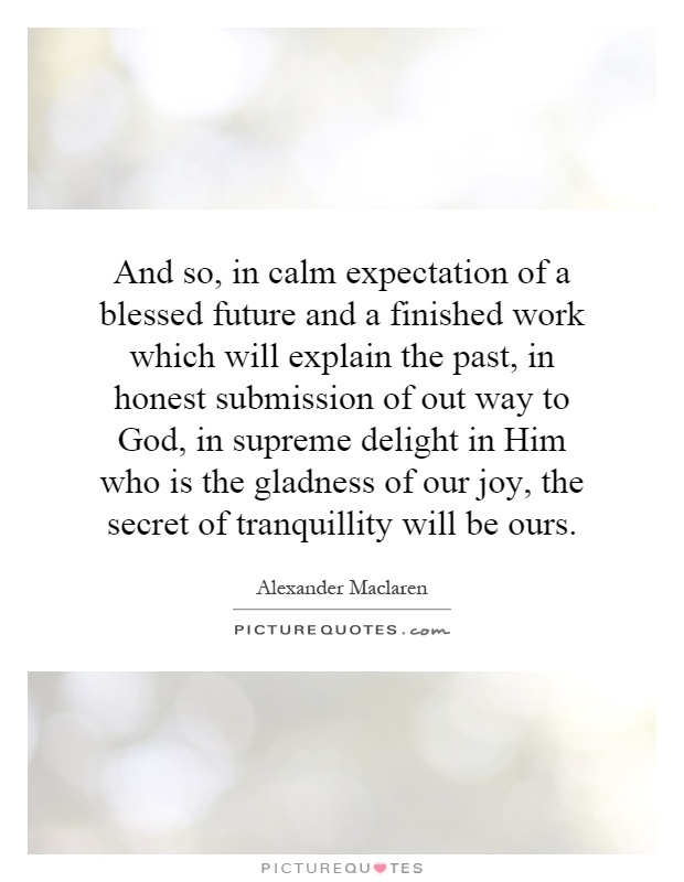 And so, in calm expectation of a blessed future and a finished work which will explain the past, in honest submission of out way to God, in supreme delight in Him who is the gladness of our joy, the secret of tranquillity will be ours Picture Quote #1
