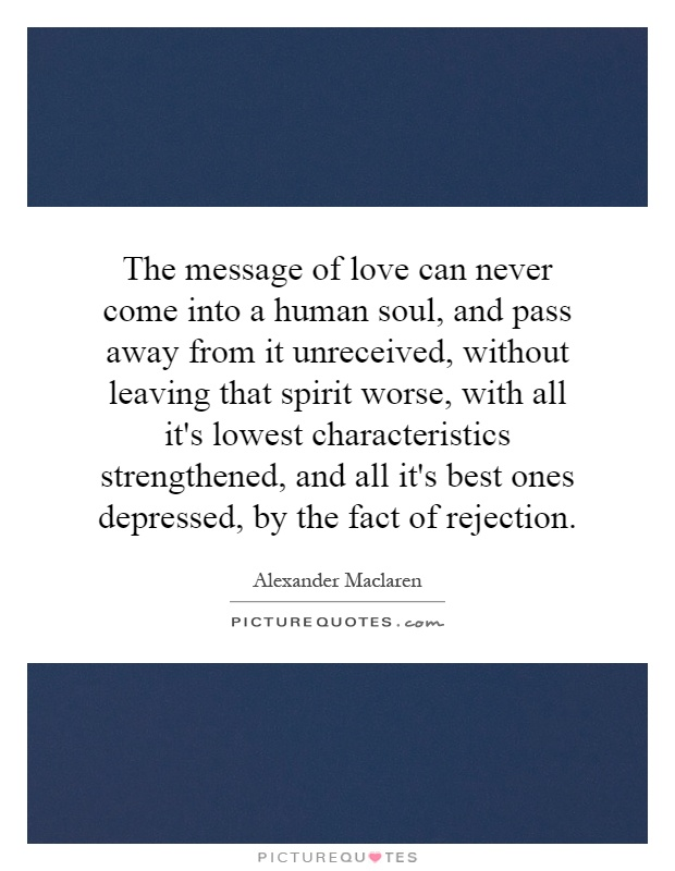 The message of love can never come into a human soul, and pass away from it unreceived, without leaving that spirit worse, with all it's lowest characteristics strengthened, and all it's best ones depressed, by the fact of rejection Picture Quote #1