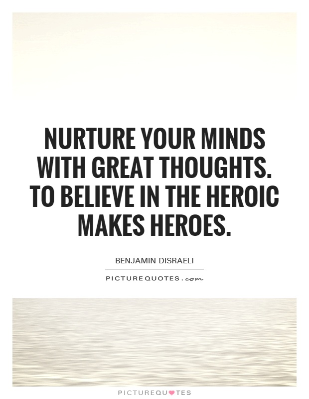 Nurture your minds with great thoughts. To believe in the heroic makes heroes Picture Quote #1