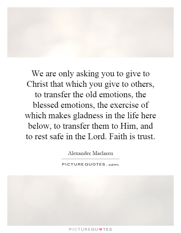 We are only asking you to give to Christ that which you give to others, to transfer the old emotions, the blessed emotions, the exercise of which makes gladness in the life here below, to transfer them to Him, and to rest safe in the Lord. Faith is trust Picture Quote #1