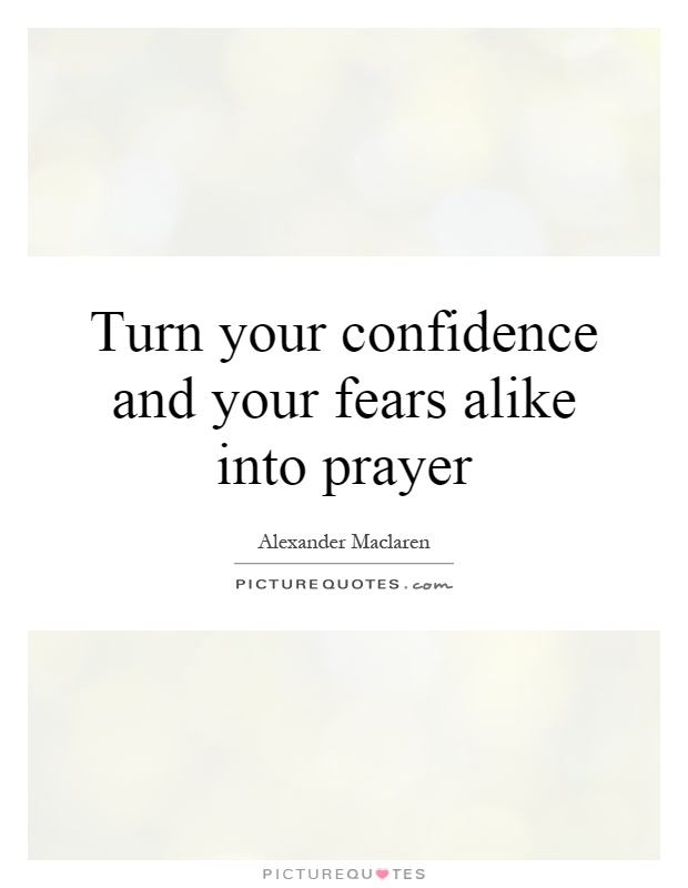 Turn your confidence and your fears alike into prayer Picture Quote #1