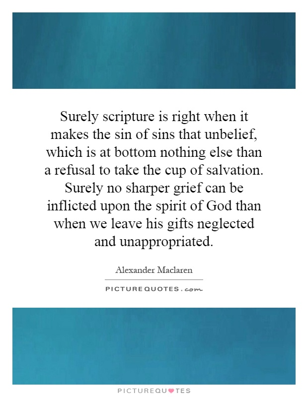 Surely scripture is right when it makes the sin of sins that unbelief, which is at bottom nothing else than a refusal to take the cup of salvation. Surely no sharper grief can be inflicted upon the spirit of God than when we leave his gifts neglected and unappropriated Picture Quote #1