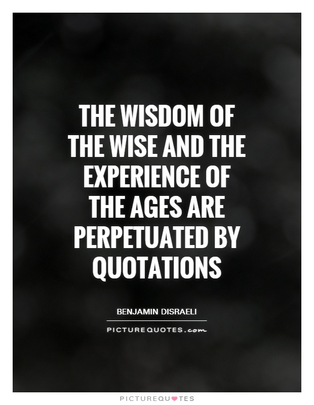 The wisdom of the wise and the experience of the ages are perpetuated by quotations Picture Quote #1