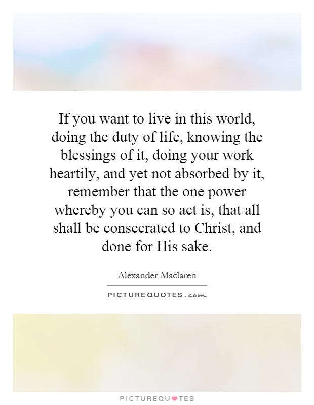 If you want to live in this world, doing the duty of life, knowing the blessings of it, doing your work heartily, and yet not absorbed by it, remember that the one power whereby you can so act is, that all shall be consecrated to Christ, and done for His sake Picture Quote #1