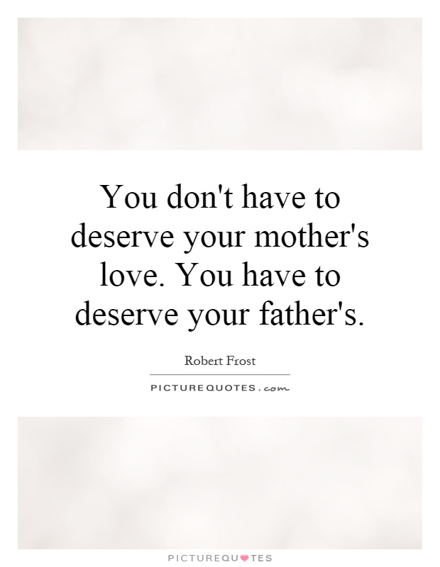 You don't have to deserve your mother's love. You have to deserve your father's Picture Quote #1