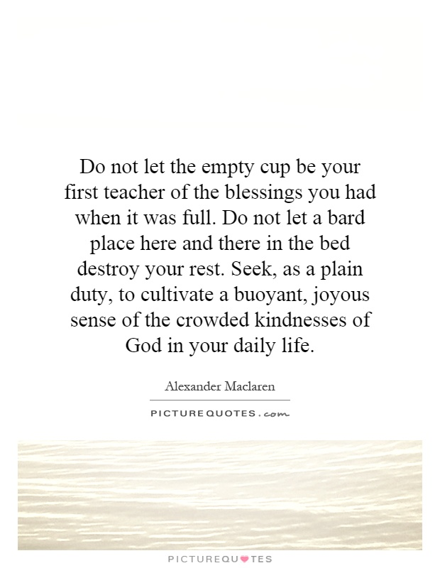 Do not let the empty cup be your first teacher of the blessings you had when it was full. Do not let a bard place here and there in the bed destroy your rest. Seek, as a plain duty, to cultivate a buoyant, joyous sense of the crowded kindnesses of God in your daily life Picture Quote #1