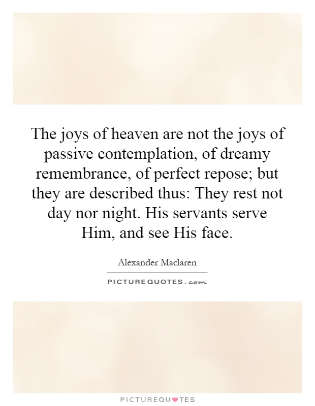 The joys of heaven are not the joys of passive contemplation, of dreamy remembrance, of perfect repose; but they are described thus: They rest not day nor night. His servants serve Him, and see His face Picture Quote #1