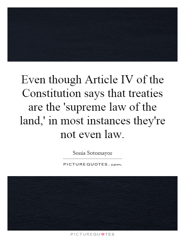 Even though Article IV of the Constitution says that treaties are the 'supreme law of the land,' in most instances they're not even law Picture Quote #1