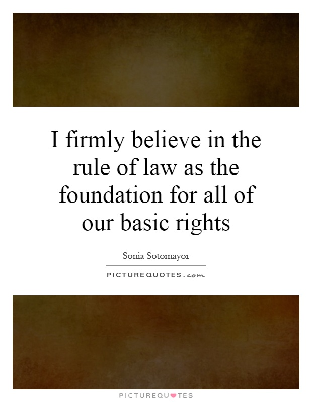 I firmly believe in the rule of law as the foundation for all of our basic rights Picture Quote #1