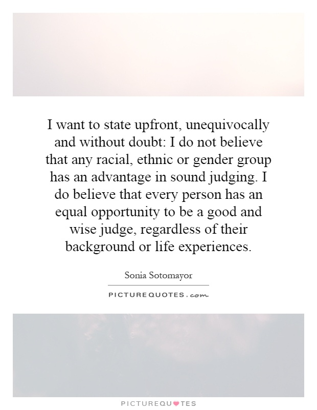 I want to state upfront, unequivocally and without doubt: I do not believe that any racial, ethnic or gender group has an advantage in sound judging. I do believe that every person has an equal opportunity to be a good and wise judge, regardless of their background or life experiences Picture Quote #1