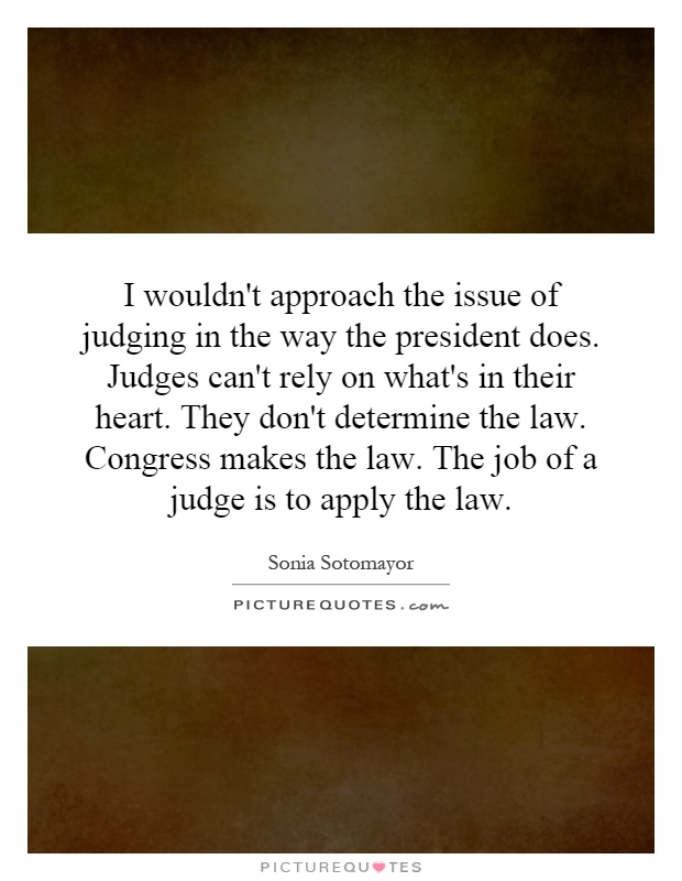 I wouldn't approach the issue of judging in the way the president does. Judges can't rely on what's in their heart. They don't determine the law. Congress makes the law. The job of a judge is to apply the law Picture Quote #1
