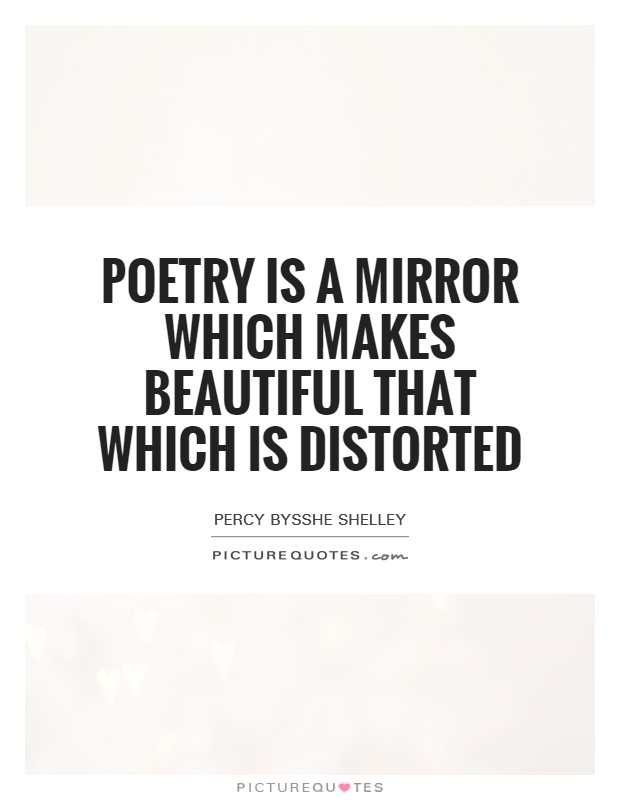 Poetry is a mirror which makes beautiful that which is distorted Picture Quote #1