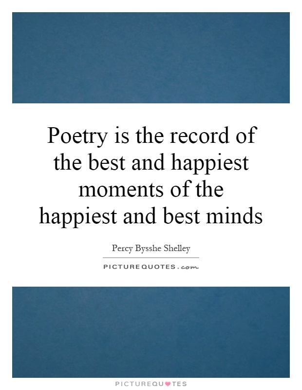 Poetry is the record of the best and happiest moments of the happiest and best minds Picture Quote #1