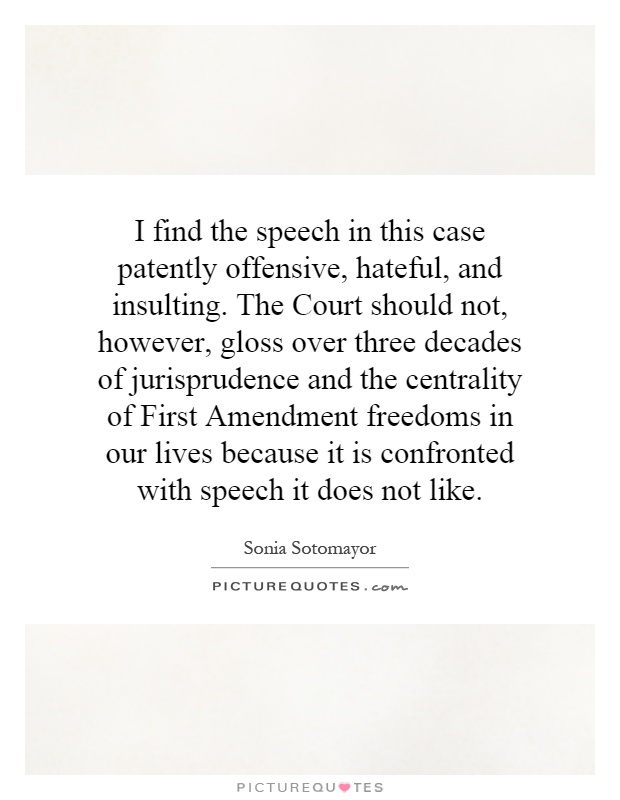 I find the speech in this case patently offensive, hateful, and insulting. The Court should not, however, gloss over three decades of jurisprudence and the centrality of First Amendment freedoms in our lives because it is confronted with speech it does not like Picture Quote #1
