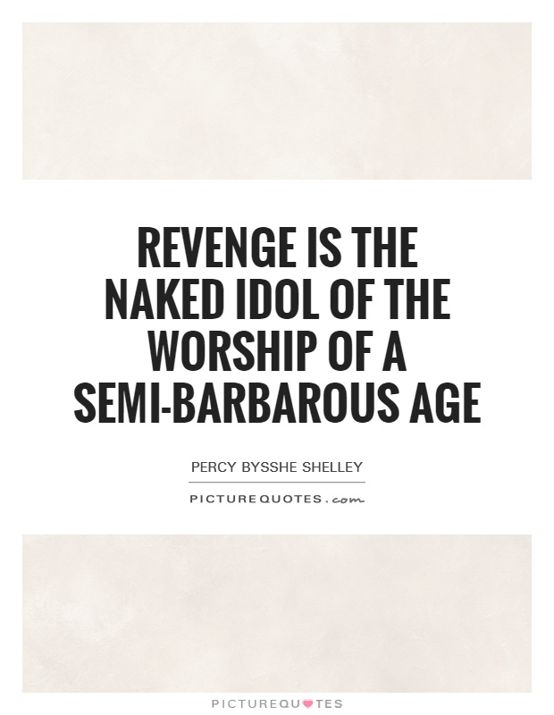 Revenge is the naked idol of the worship of a semi-barbarous age Picture Quote #1
