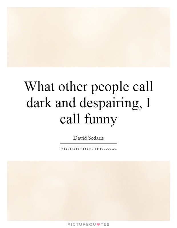 What other people call dark and despairing, I call funny Picture Quote #1