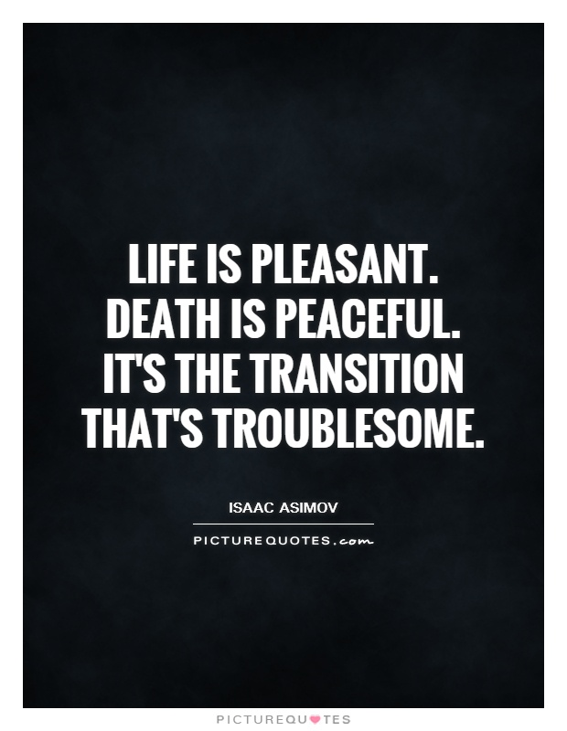 Life is pleasant. Death is peaceful. It's the transition that's troublesome Picture Quote #1