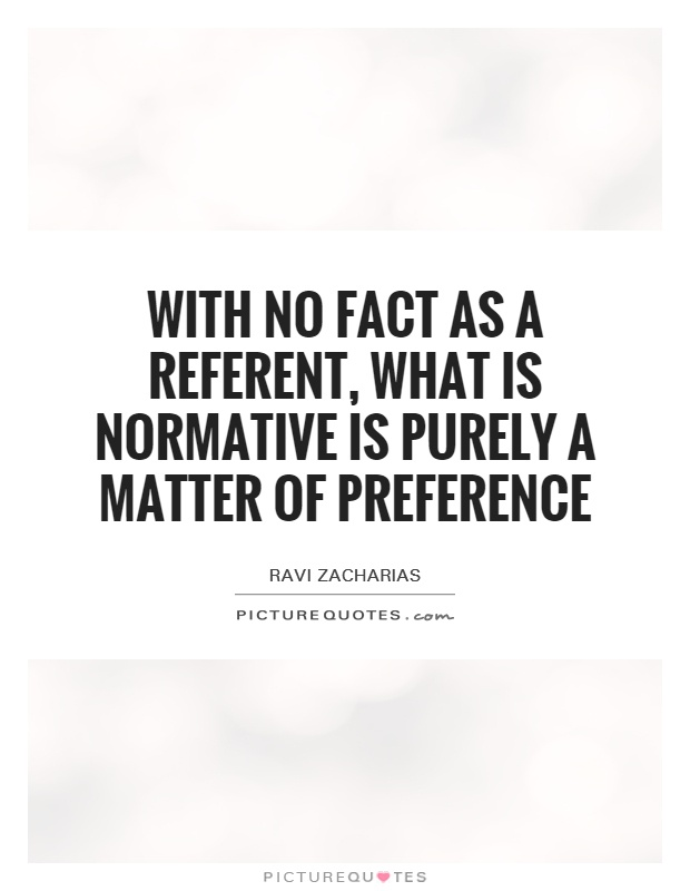 With no fact as a referent, what is normative is purely a matter of preference Picture Quote #1