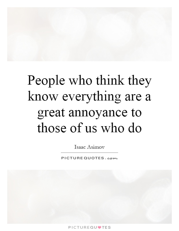 People who think they know everything are a great annoyance to those of us who do Picture Quote #1