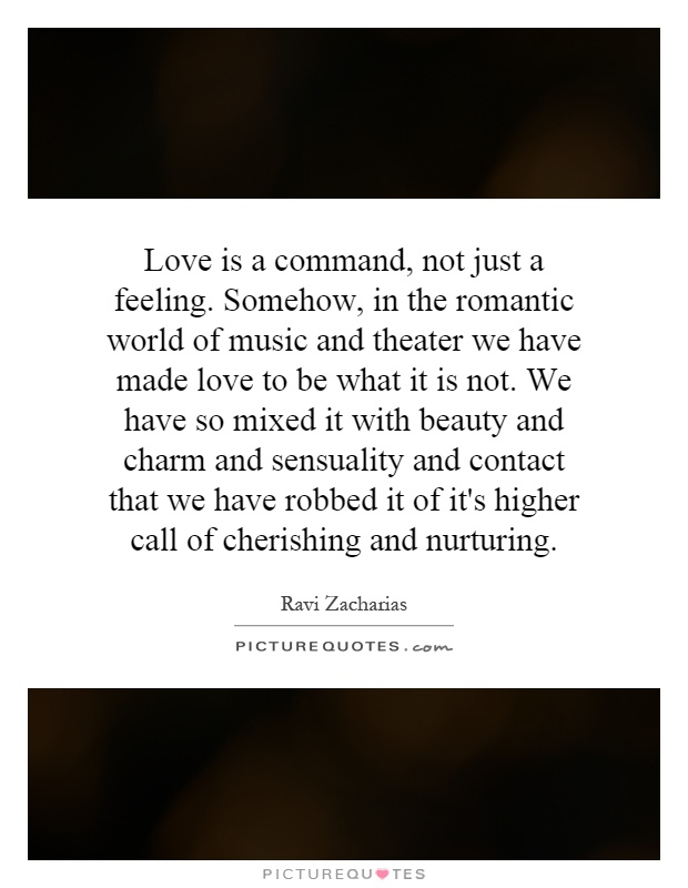 Love is a command, not just a feeling. Somehow, in the romantic world of music and theater we have made love to be what it is not. We have so mixed it with beauty and charm and sensuality and contact that we have robbed it of it's higher call of cherishing and nurturing Picture Quote #1