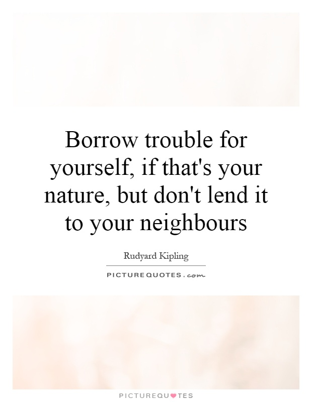 Borrow trouble for yourself, if that's your nature, but don't lend it to your neighbours Picture Quote #1