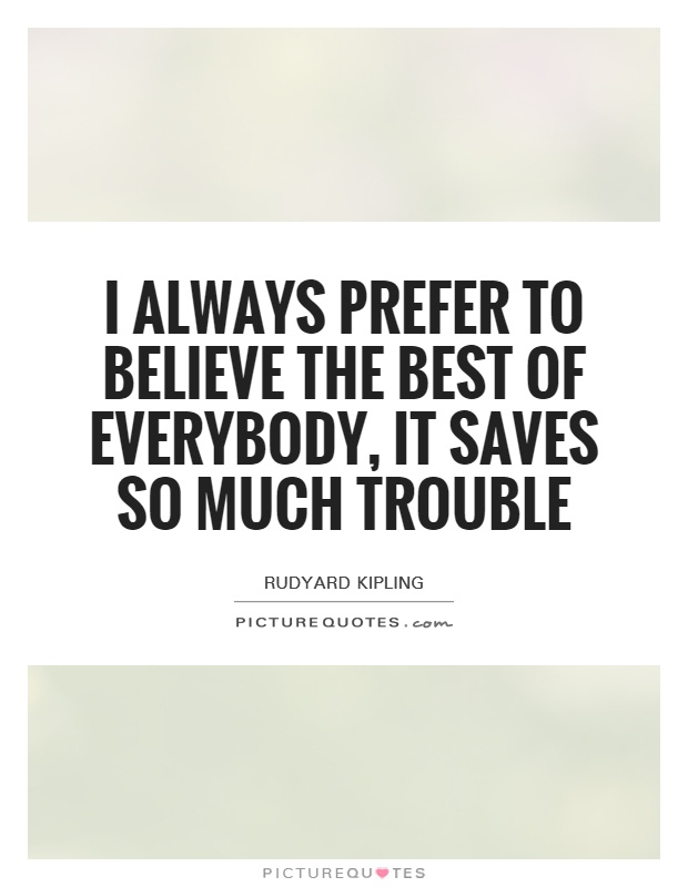 I always prefer to believe the best of everybody, it saves so much trouble Picture Quote #1
