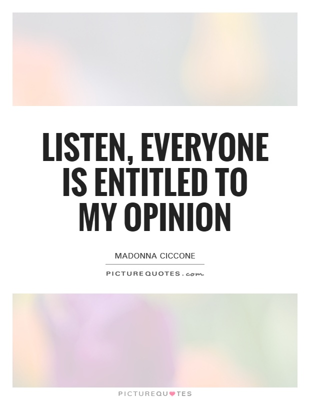 Listen, everyone is entitled to my opinion Picture Quote #1