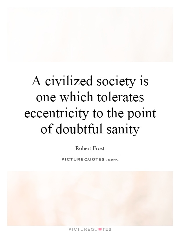 A civilized society is one which tolerates eccentricity to the point of doubtful sanity Picture Quote #1