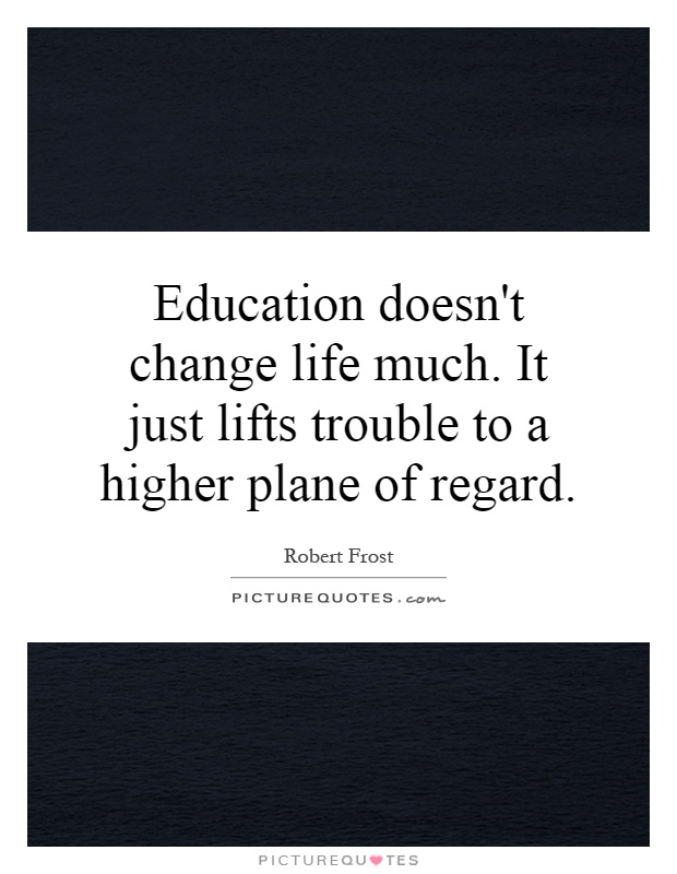 Education doesn't change life much. It just lifts trouble to a higher plane of regard Picture Quote #1
