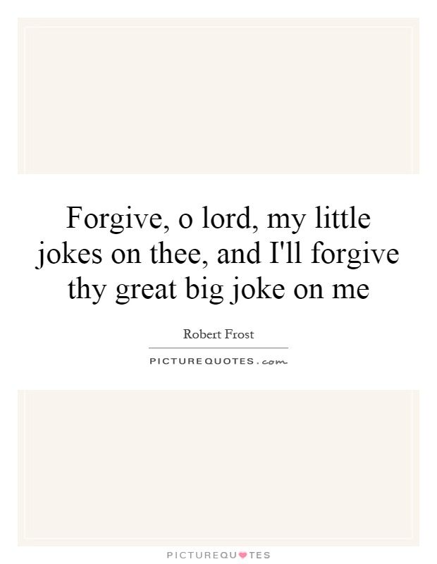 Forgive, o lord, my little jokes on thee, and I'll forgive thy great big joke on me Picture Quote #1