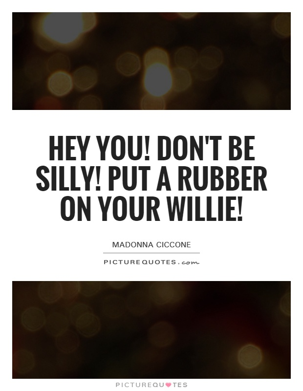 Hey you! Don't be silly! Put a rubber on your willie! Picture Quote #1