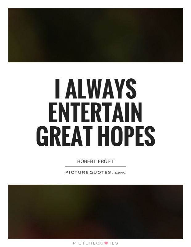 I always entertain great hopes Picture Quote #1