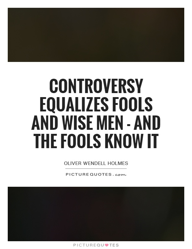 Controversy equalizes fools and wise men - and the fools know it Picture Quote #1