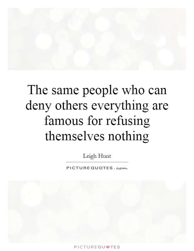 The same people who can deny others everything are famous for refusing themselves nothing Picture Quote #1