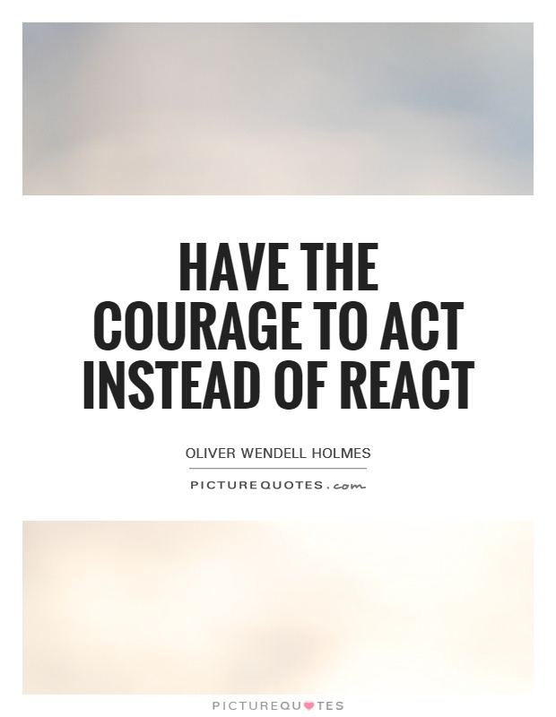Have the courage to act instead of react Picture Quote #1