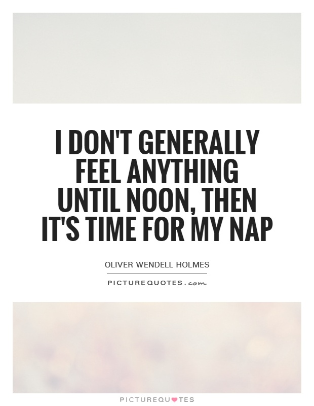I don't generally feel anything until noon, then it's time for my nap Picture Quote #1