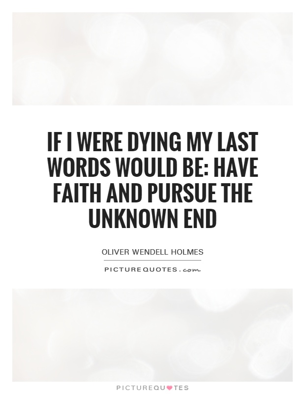 If I were dying my last words would be: Have faith and pursue the unknown end Picture Quote #1