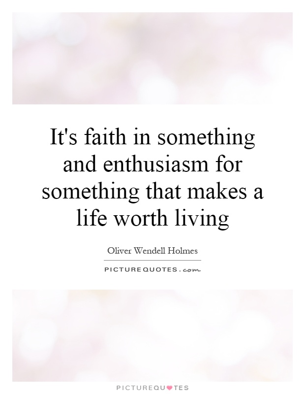 It's faith in something and enthusiasm for something that makes a life worth living Picture Quote #1