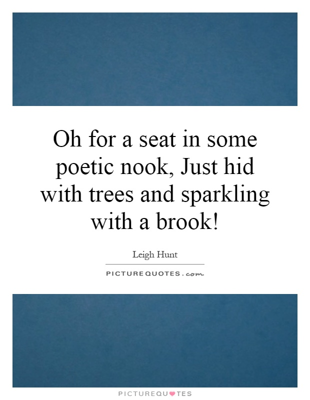 Oh for a seat in some poetic nook, Just hid with trees and sparkling with a brook! Picture Quote #1