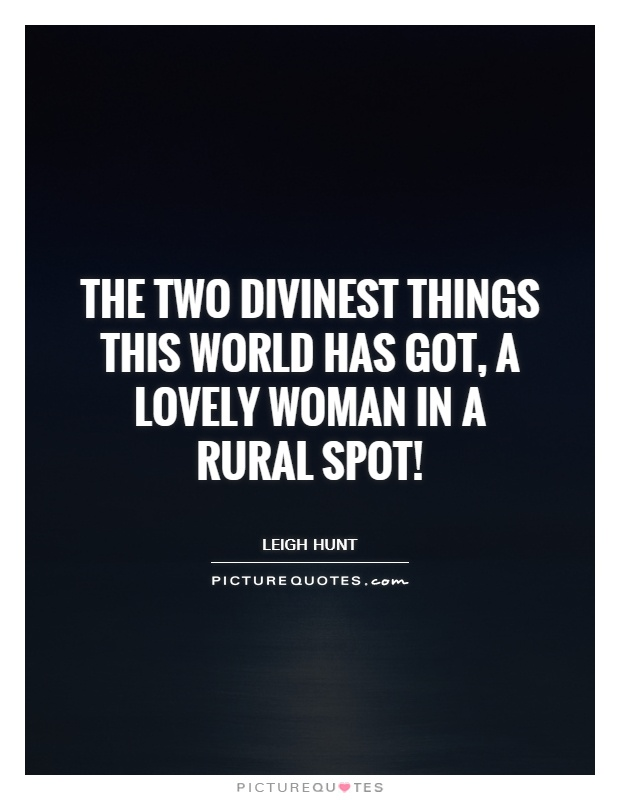 The two divinest things this world has got, A lovely woman in a rural spot! Picture Quote #1