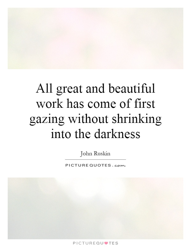 All great and beautiful work has come of first gazing without shrinking into the darkness Picture Quote #1