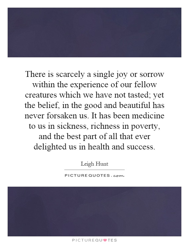There is scarcely a single joy or sorrow within the experience of our fellow creatures which we have not tasted; yet the belief, in the good and beautiful has never forsaken us. It has been medicine to us in sickness, richness in poverty, and the best part of all that ever delighted us in health and success Picture Quote #1