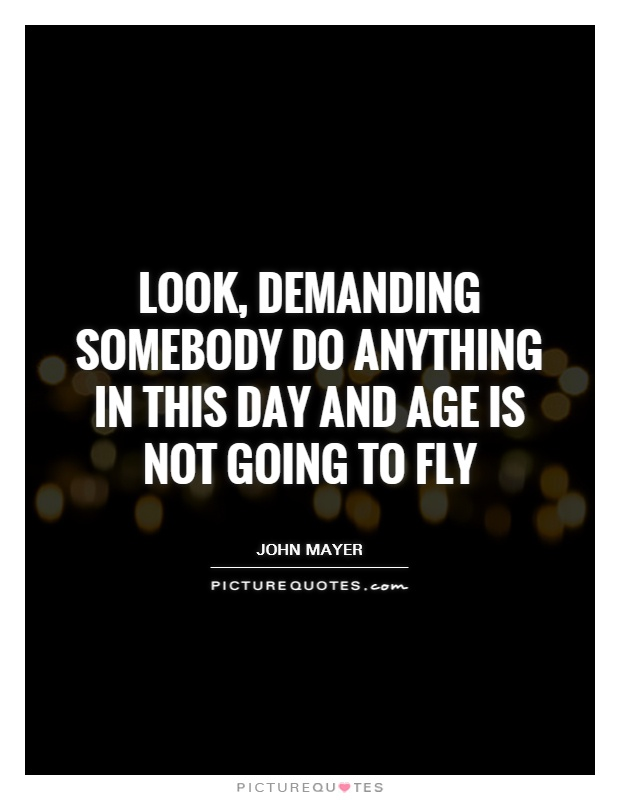 Look, demanding somebody do anything in this day and age is not going to fly Picture Quote #1