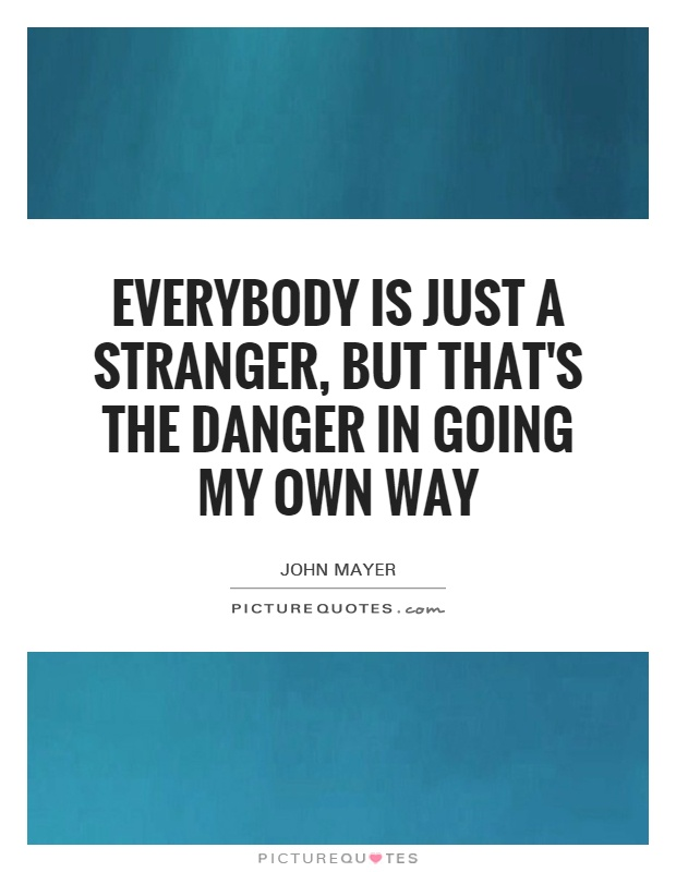 Everybody is just a stranger, but that's the danger in going my own way Picture Quote #1