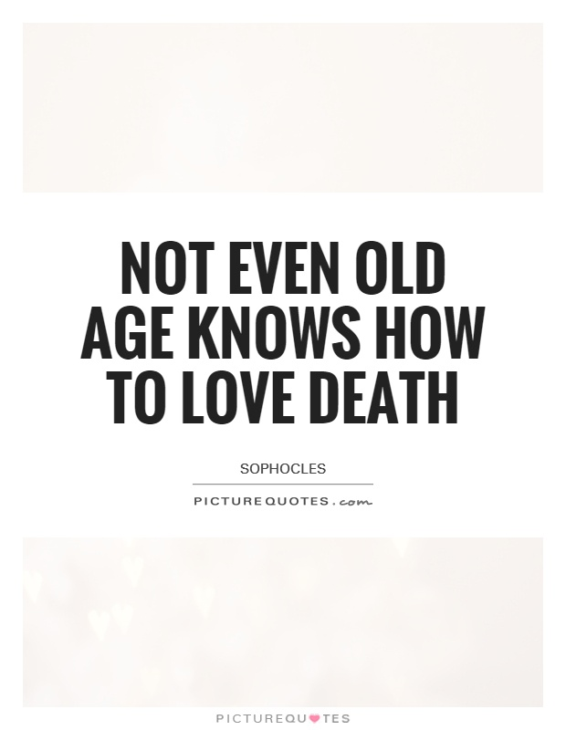 Not Even Old Age Knows How To Love Death Picture Quote #1