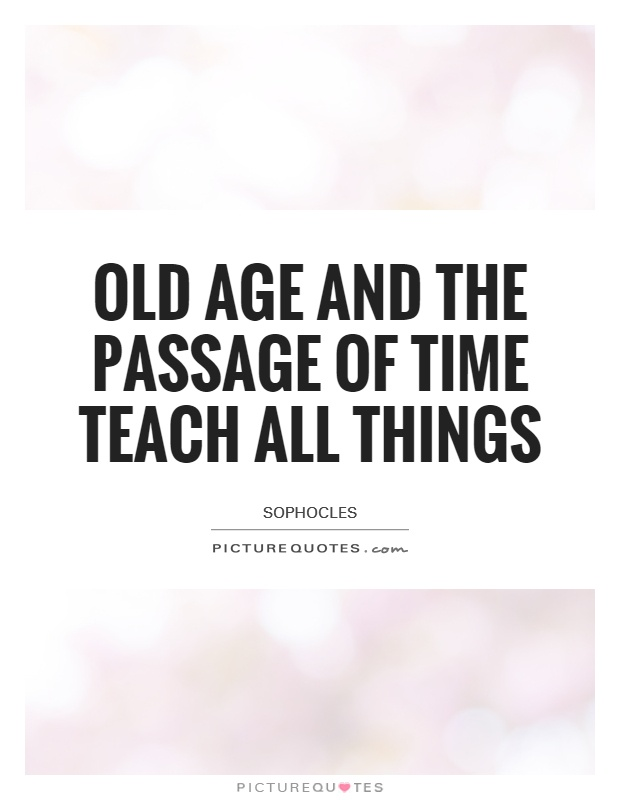 Old Age And The Passage Of Time Teach All Things Picture Quotes