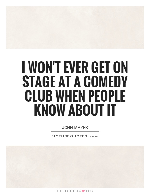 I won't ever get on stage at a comedy club when people know about it Picture Quote #1