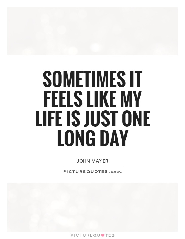 Sometimes it feels like my life is just one long day Picture Quote #1