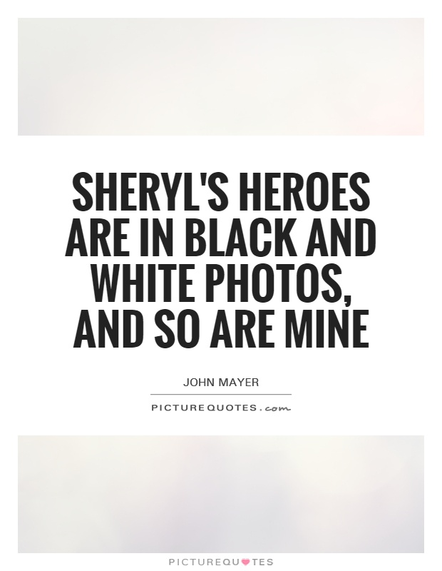 Sheryl's heroes are in black and white photos, and so are mine Picture Quote #1