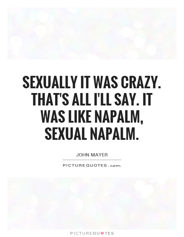 Sexually it was crazy. That's all I'll say. It was like napalm, sexual napalm Picture Quote #1